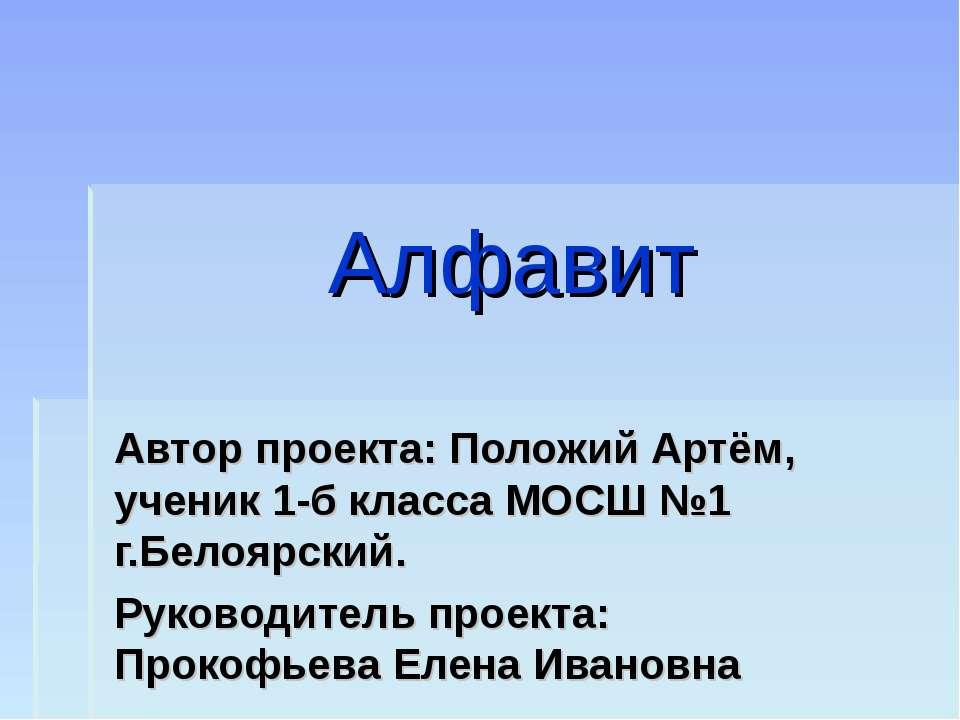 Алфавит Автор проекта: Положий Артём, ученик 1-б класса МОСШ №1 г.Белоярский....