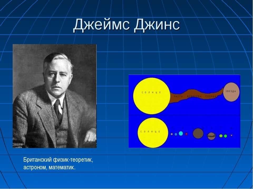 Джеймс Джинс Британский физик-теоретик, астроном, математик.
