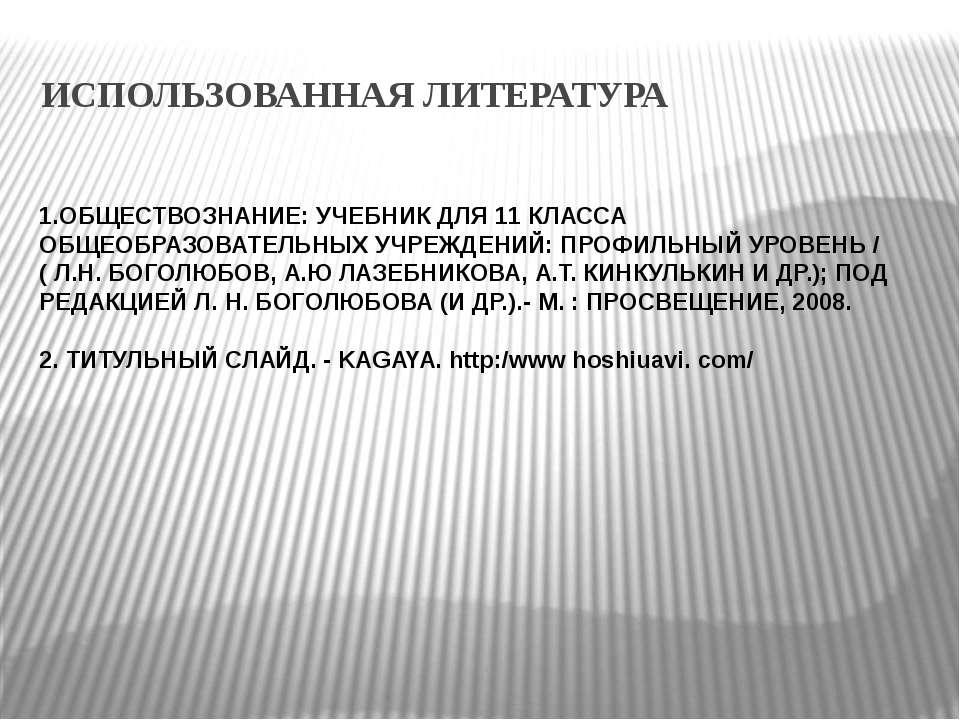 ИСПОЛЬЗОВАННАЯ ЛИТЕРАТУРА 1.ОБЩЕСТВОЗНАНИЕ: УЧЕБНИК ДЛЯ 11 КЛАССА ОБЩЕОБРАЗОВ...