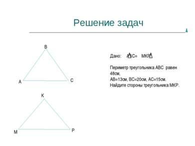 Решение задач А В С М К Р Дано: АВС= МКР, Периметр треугольника АВС равен 48с...
