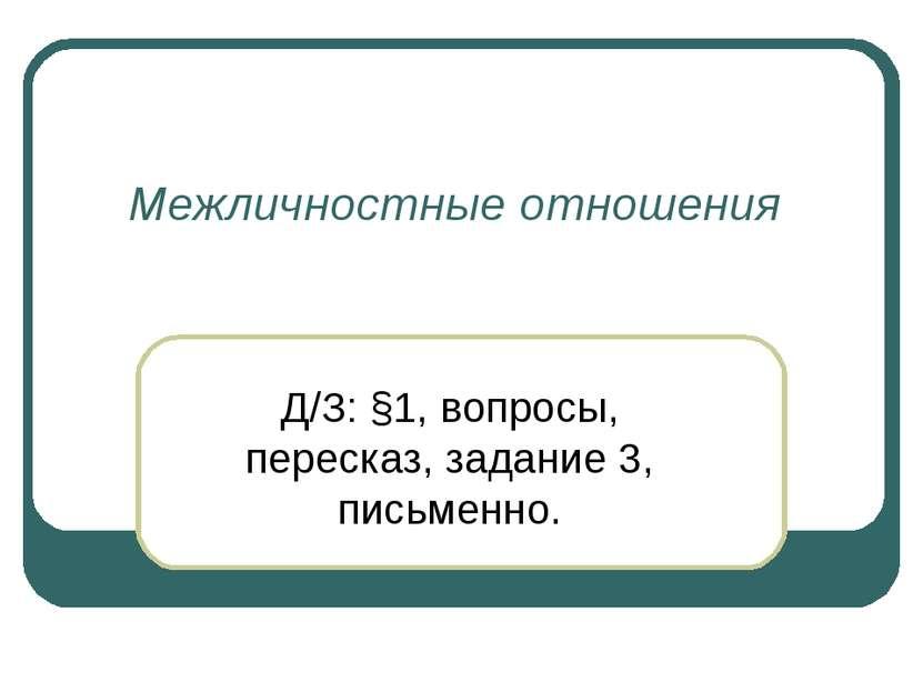Межличностные отношения Д/З: §1, вопросы, пересказ, задание 3, письменно.
