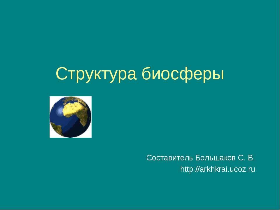Структура биосферы Составитель Большаков С. В. http://arkhkrai.ucoz.ru