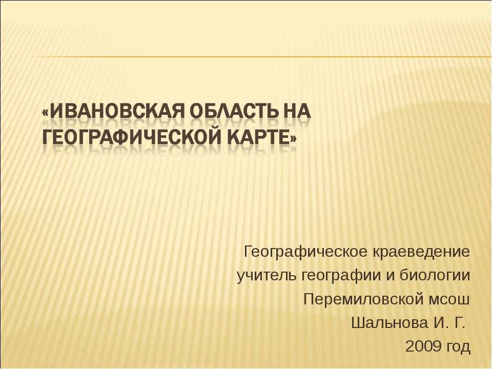 Географическое краеведение учитель географии и биологии Перемиловской мсош Ша...