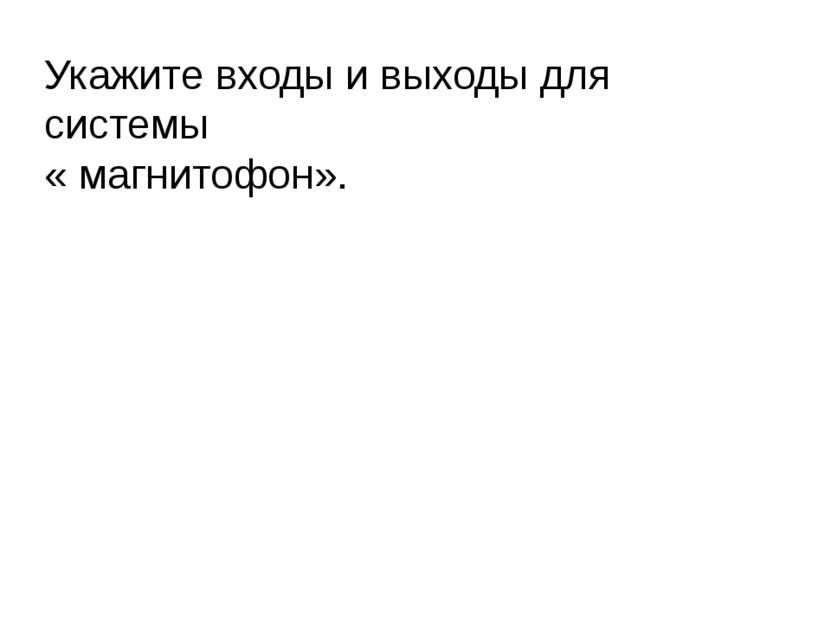 Укажите входы и выходы для системы « магнитофон». Литвинова Ольга Валентиновн...