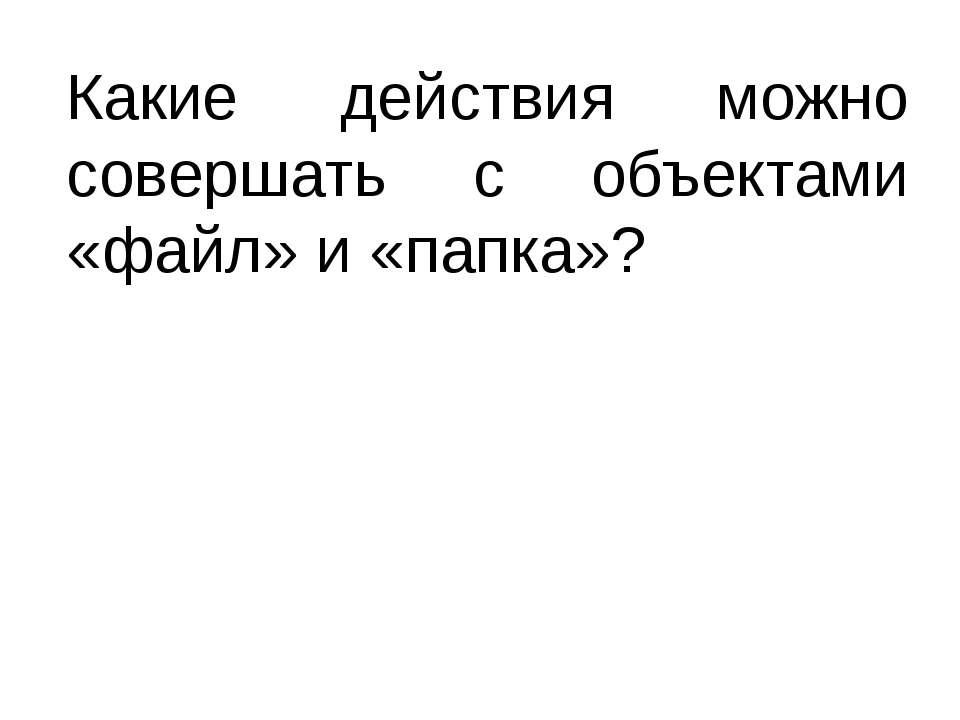 Какие действия можно совершать с объектами «файл» и «папка»? Литвинова Ольга ...
