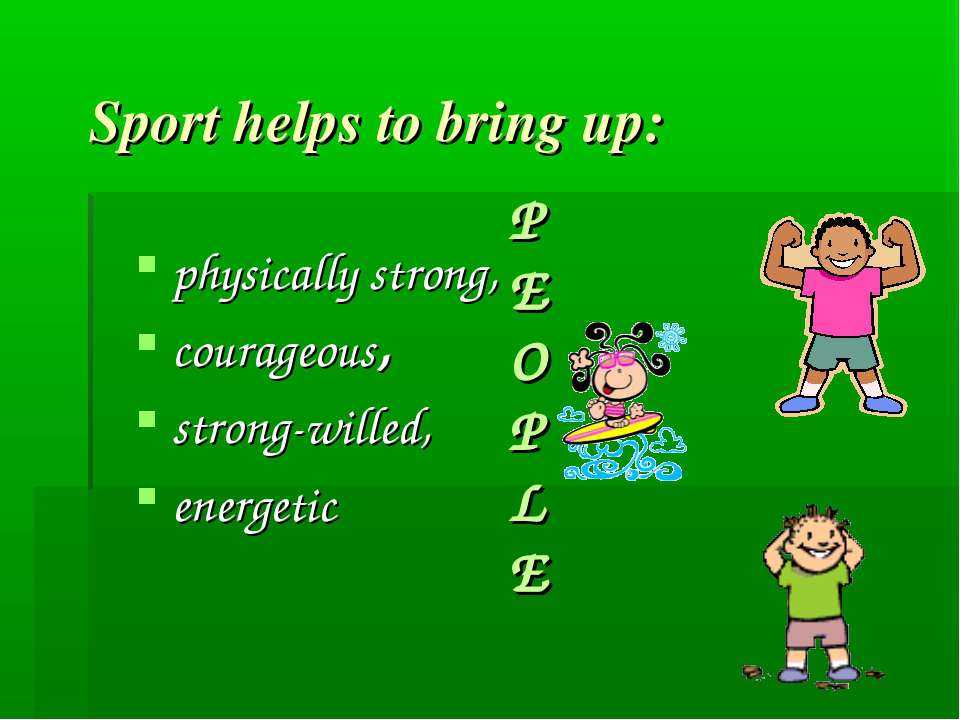 Sport helps to bring up: physically strong, courageous, strong-willed, energe...