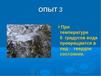 ОПЫТ 3 При температуре 0 градусов вода превращается в лед - твердое состояние.
