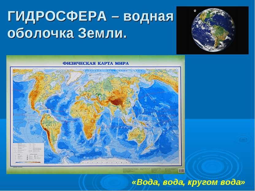 ГИДРОСФЕРА – водная оболочка Земли. «Вода, вода, кругом вода»