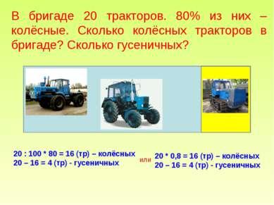 В бригаде 20 тракторов. 80% из них – колёсные. Сколько колёсных тракторов в б...