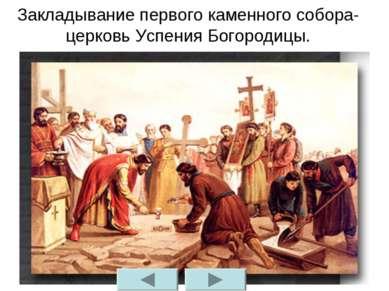 Закладывание первого каменного собора- церковь Успения Богородицы.
