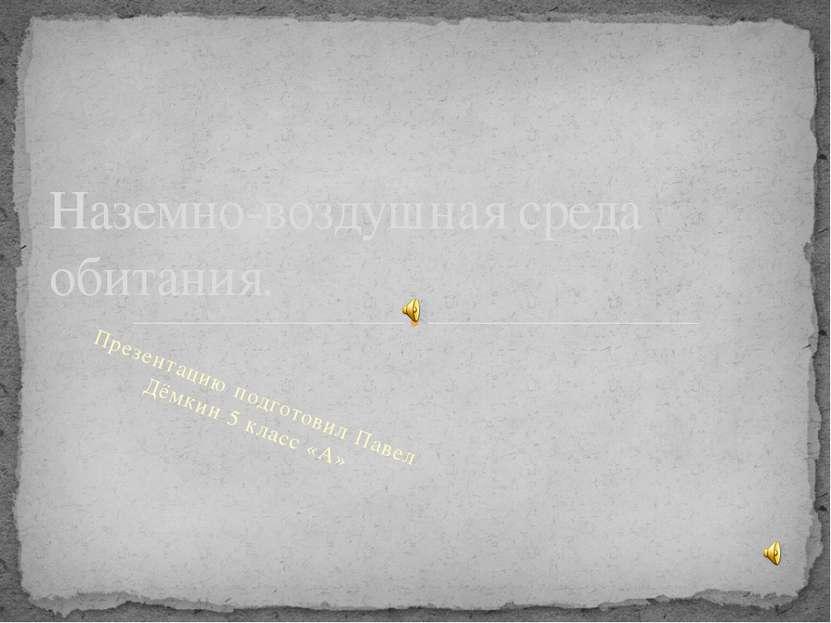 Презентацию подготовил Павел Дёмкин 5 класс «А» Наземно-воздушная среда обита...
