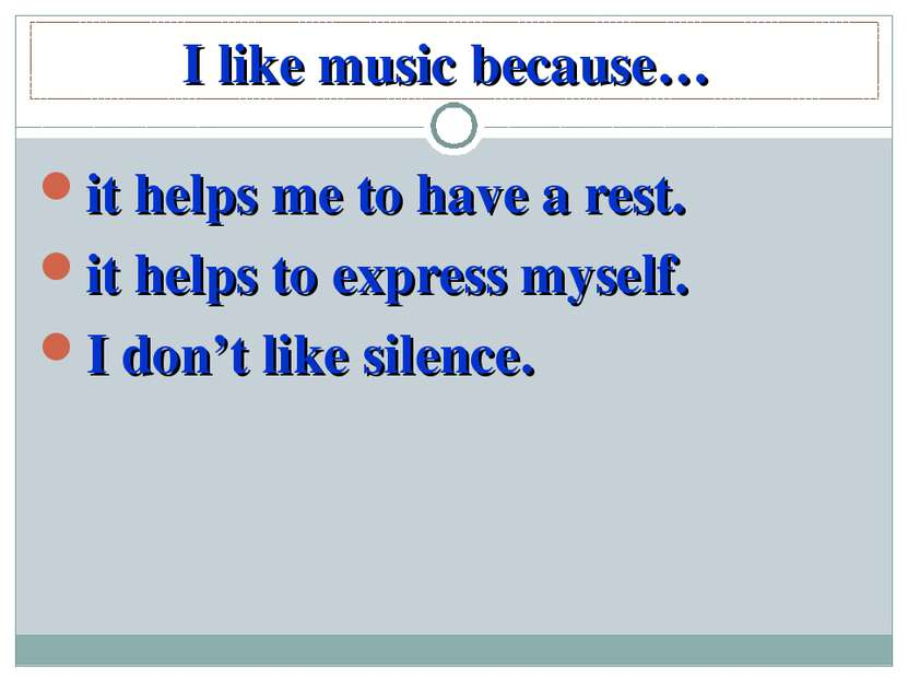 I like music because… it helps me to have a rest. it helps to express myself....