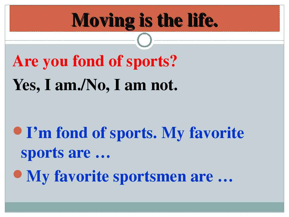 Moving is the life. Are you fond of sports? Yes, I am./No, I am not. I'm fond...