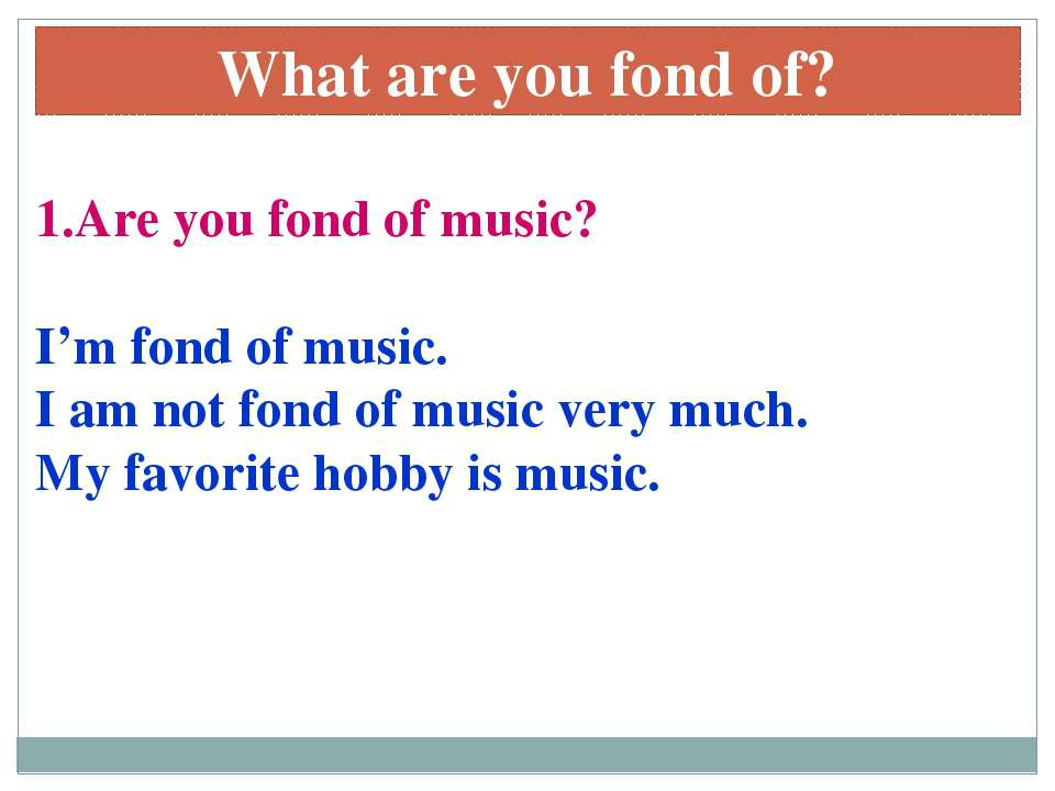 1.Are you fond of music? I'm fond of music. I am not fond of music very much....