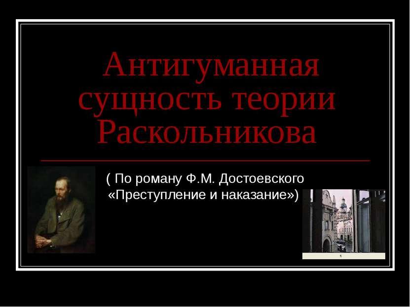Антигуманная сущность теории Раскольникова ( По роману Ф.М. Достоевского «Пре...