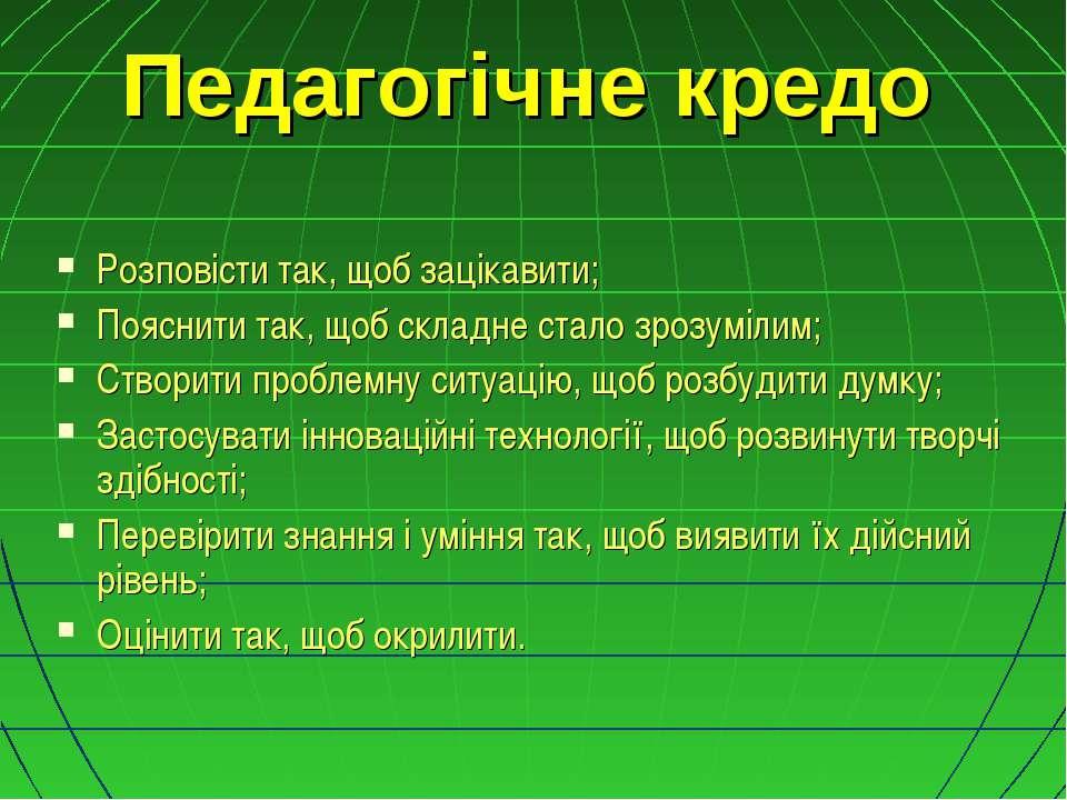 Педагогічне кредо Розповісти так, щоб зацікавити; Пояснити так, щоб складне с...