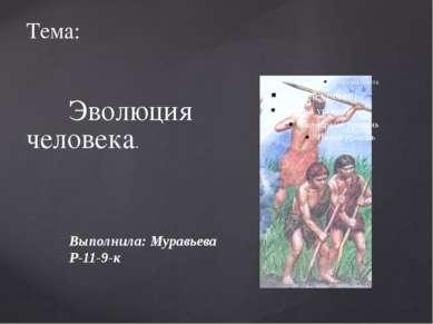 Тема: Эволюция человека. Выполнила: Муравьева Р-11-9-к
