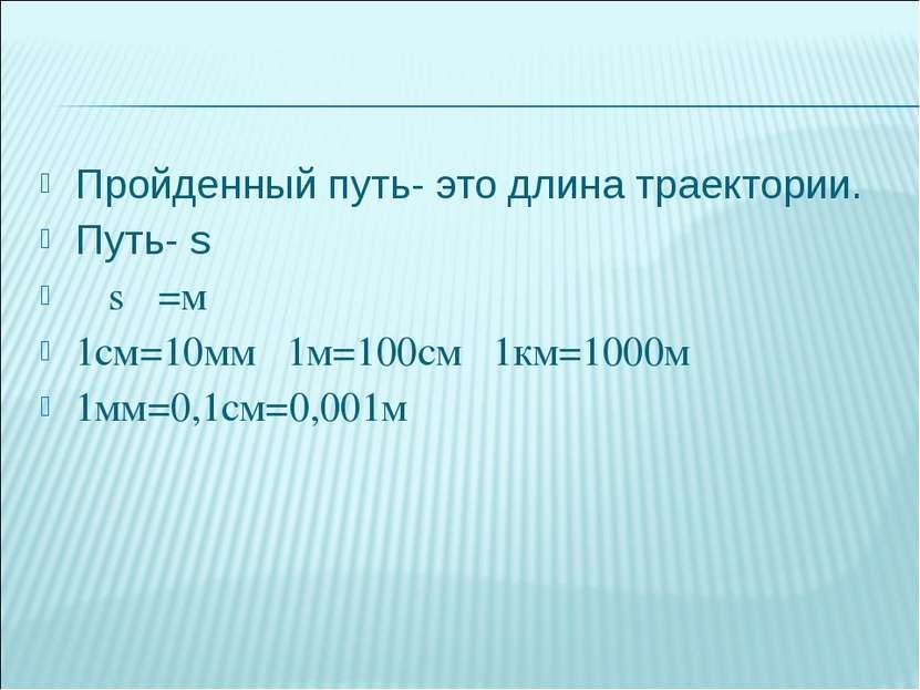 Пройденный путь- это длина траектории. Путь- s 〔 s〕=м 1см=10мм 1м=100см 1км...
