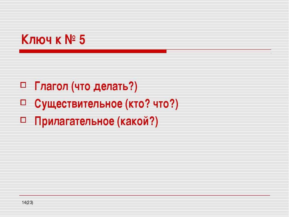 Ключ к № 5 Глагол (что делать?) Существительное (кто? что?) Прилагательное (к...