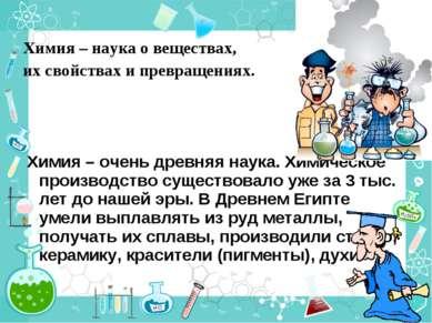 Химия – наука о веществах, их свойствах и превращениях. Химия – очень древняя...