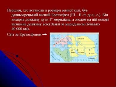 Першим, хто встанови в розміри земної кулі, був давньогрецький вчений Ератосф...