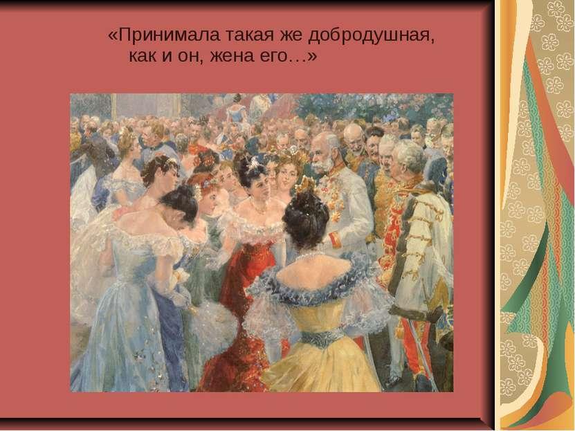 «Принимала такая же добродушная, как и он, жена его…»