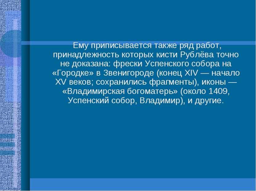 Ему приписывается также ряд работ, принадлежность которых кисти Рублёва точно...