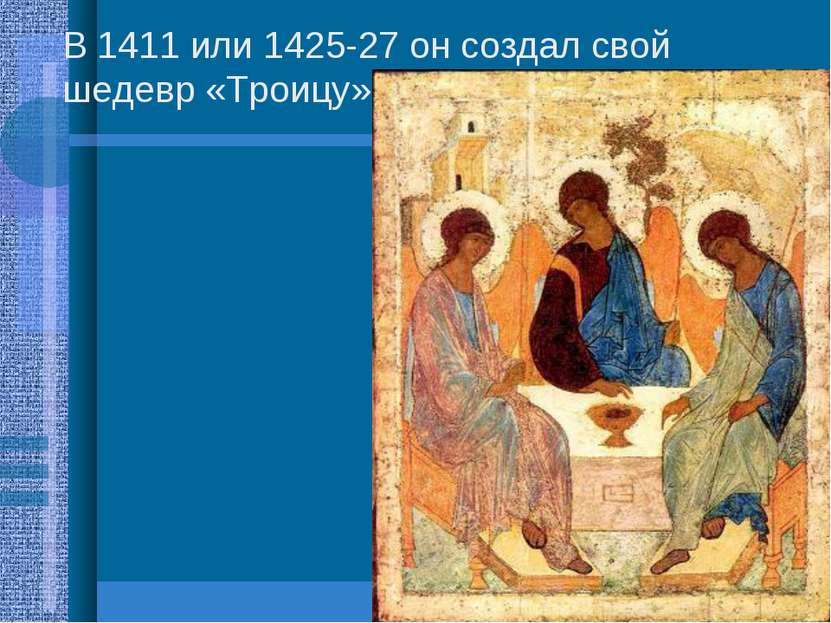 В 1411 или 1425-27 он создал свой шедевр «Троицу».