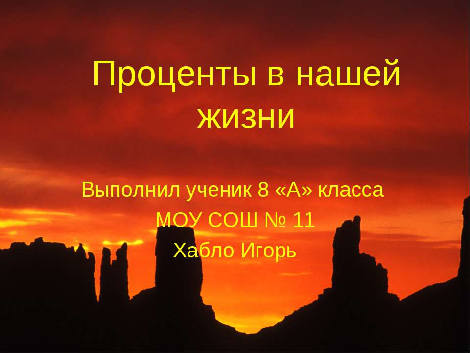 Проценты в нашей жизни Выполнил ученик 8 «А» класса МОУ СОШ № 11 Хабло Игорь