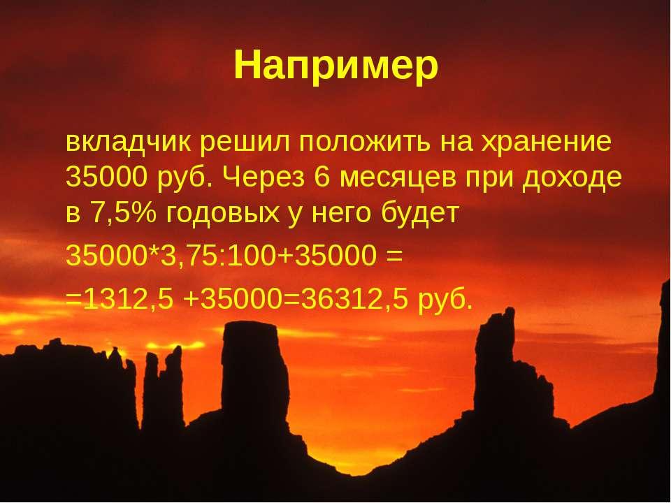 Например вкладчик решил положить на хранение 35000 руб. Через 6 месяцев при д...