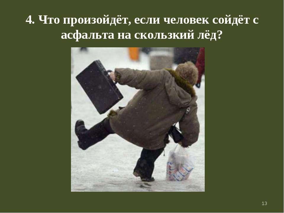 * 4. Что произойдёт, если человек сойдёт с асфальта на скользкий лёд?