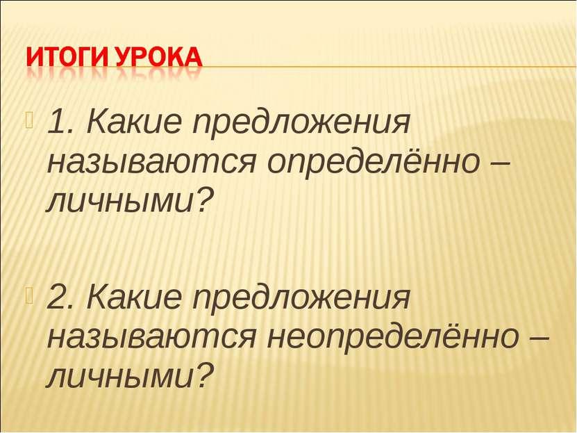 1. Какие предложения называются определённо – личными? 2. Какие предложения н...