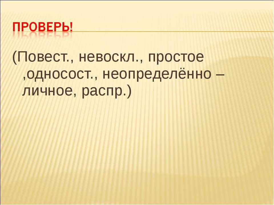 (Повест., невоскл., простое ,односост., неопределённо – личное, распр.)