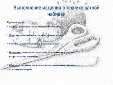 Выполнение изделия в технике ватной набивки Терминология: * Стежок – расстоян...