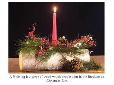 A Yule log is a piece of wood which people burn in the fireplace on Christmas...