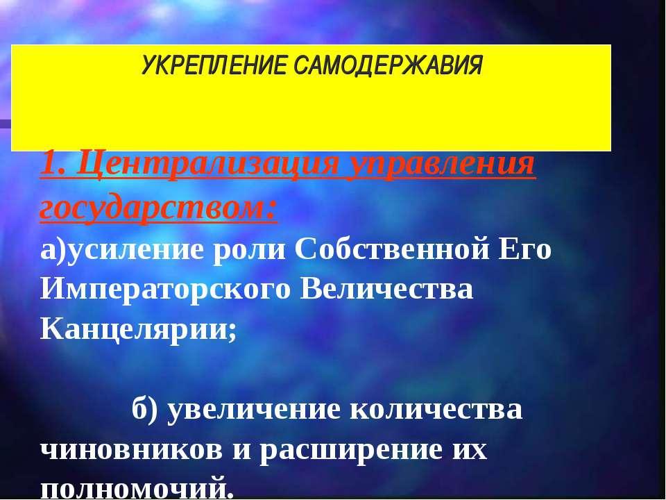 УКРЕПЛЕНИЕ САМОДЕРЖАВИЯ 1. Централизация управления государством: а)усиление ...