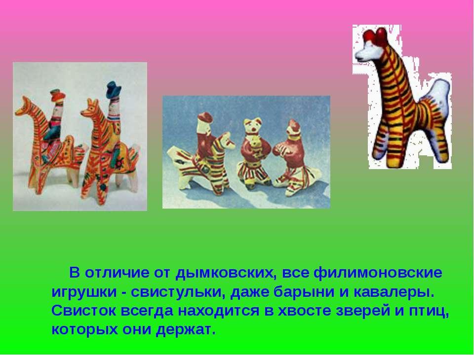 В отличие от дымковских, все филимоновские игрушки - свистульки, даже барыни ...