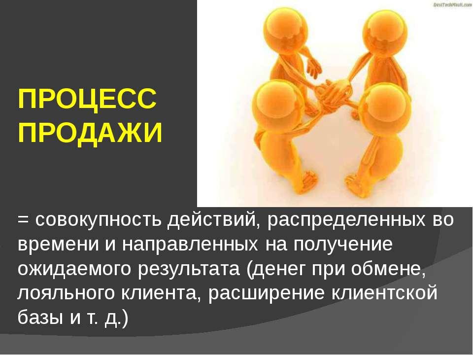ПРОЦЕСС ПРОДАЖИ = совокупность действий,распределенных во времени и направле...