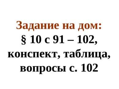 Задание на дом: § 10 с 91 – 102, конспект, таблица, вопросы с. 102