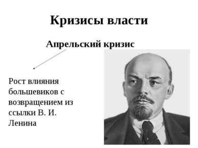 Кризисы власти Апрельский кризис Рост влияния большевиков с возвращением из с...