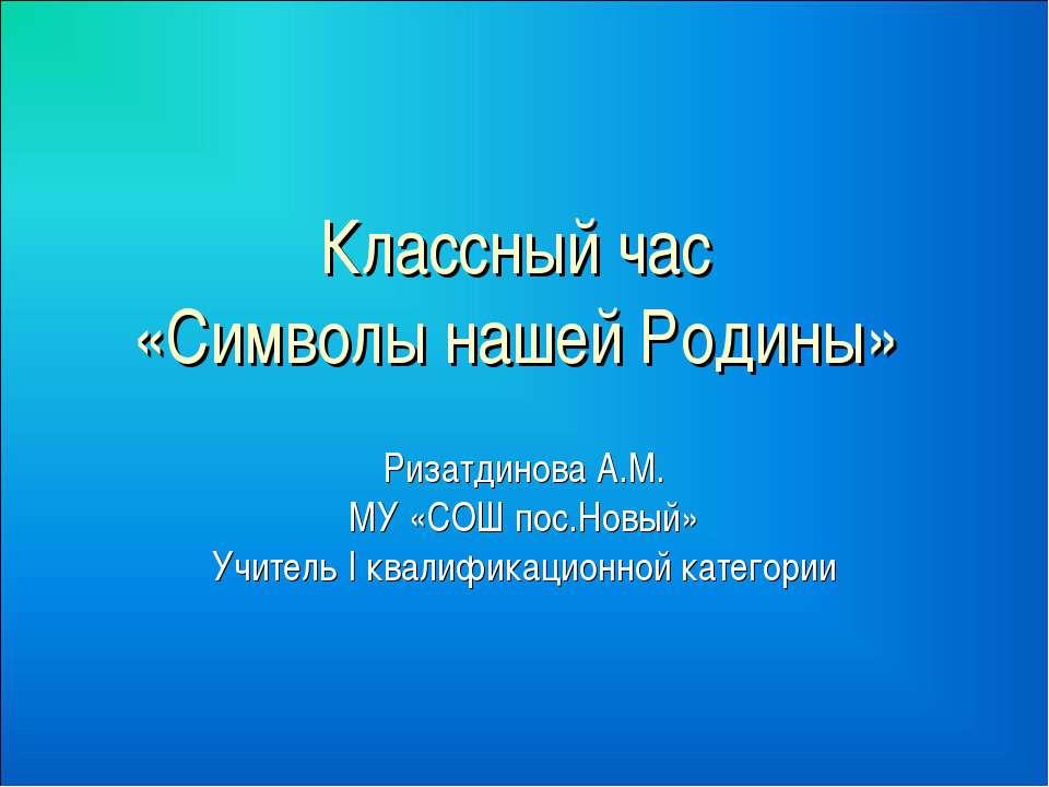 Классный час «Символы нашей Родины» Ризатдинова А.М. МУ «СОШ пос.Новый» Учите...