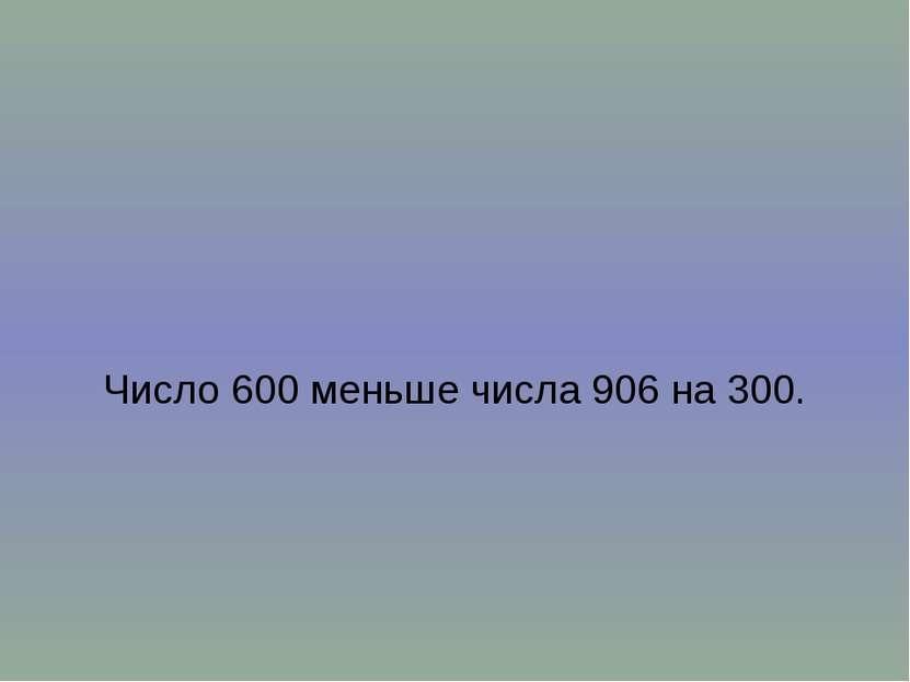 Число 600 меньше числа 906 на 300.