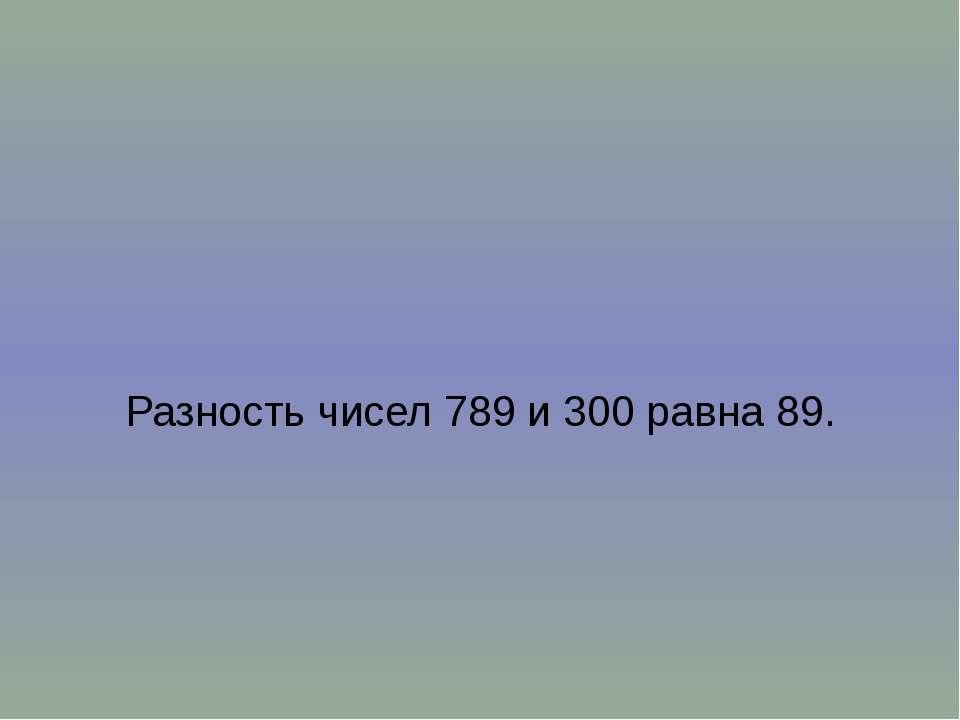 Разность чисел 789 и 300 равна 89.
