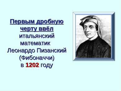 Первым дробную черту ввёл итальянский математик Леонардо Пизанский (Фибоначчи...