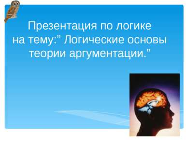 "Презентация по логике на тему:"" Логические основы теории аргументации."""