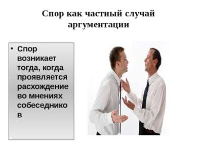Спор как частный случай аргументации Спор возникает тогда, когда проявляется ...