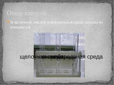 В щелочной, кислой и нейтральной среде окраска не изменяется Отвар капусты ки...