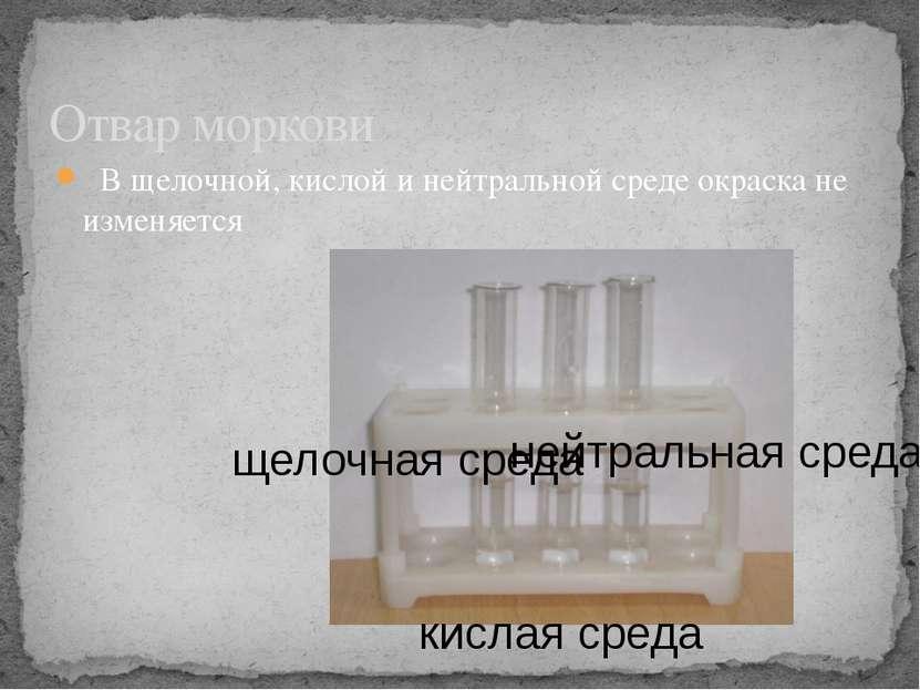 В щелочной, кислой и нейтральной среде окраска не изменяется Отвар моркови ки...