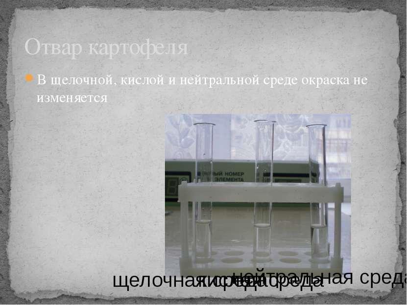 В щелочной, кислой и нейтральной среде окраска не изменяется Отвар картофеля ...