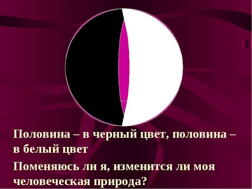 Половина – в черный цвет, половина – в белый цвет Поменяюсь ли я, изменится л...